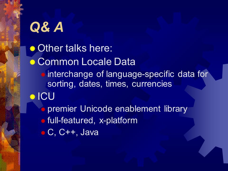 Q& A Other talks here: Common Locale Data interchange of language-specific data for sorting, dates, times, currencies ICU premier Unicode enablement l
