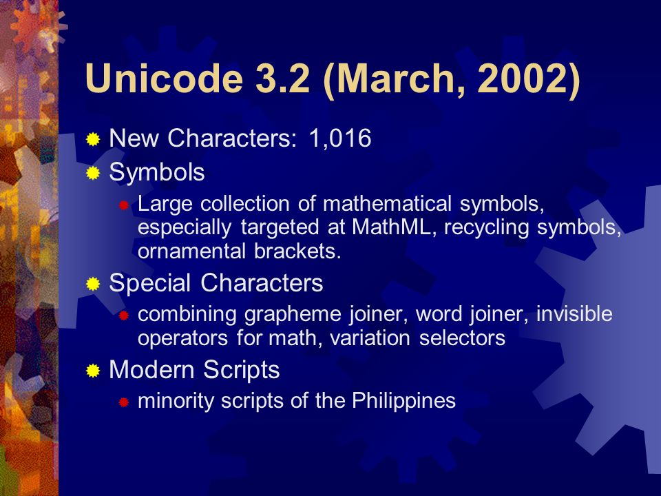 Unicode 3.2 (March, 2002) New Characters: 1,016 Symbols Large collection of mathematical symbols, especially targeted at MathML, recycling symbols, or