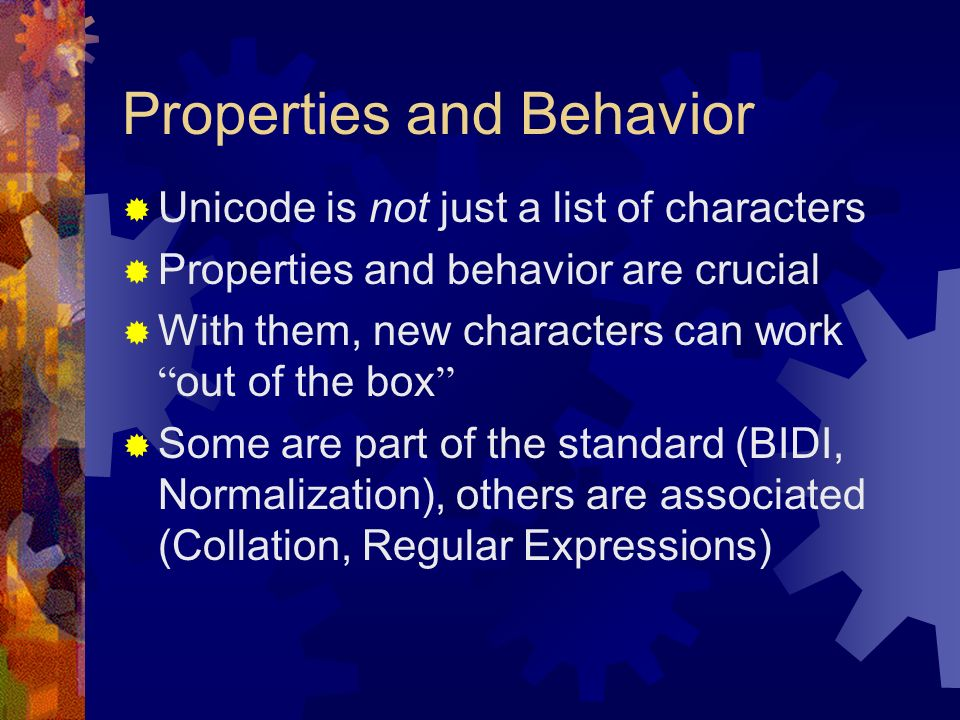 Properties and Behavior Unicode is not just a list of characters Properties and behavior are crucial With them, new characters can work out of the box