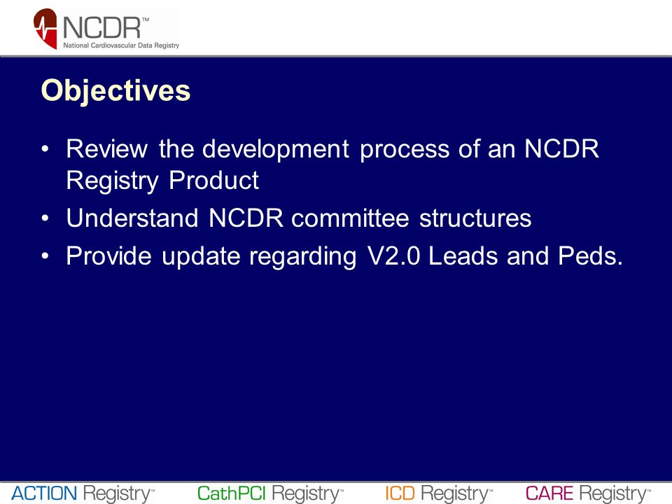 Objectives Review the development process of an NCDR Registry Product Understand NCDR committee structures Provide update regarding V2.0 Leads and Ped