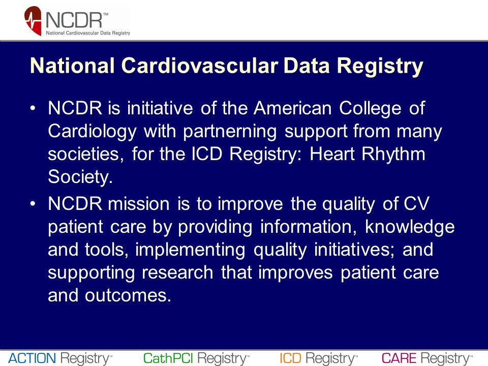 National Cardiovascular Data Registry NCDR is initiative of the American College of Cardiology with partnerning support from many societies, for the I