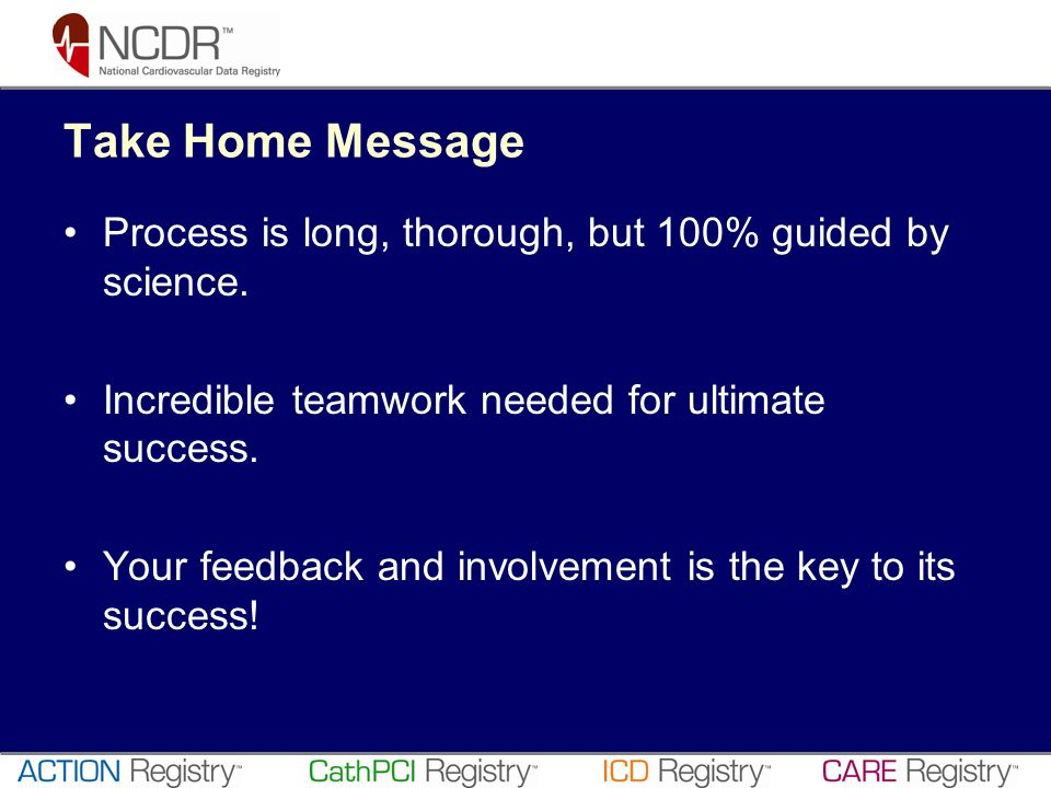 Take Home Message Process is long, thorough, but 100% guided by science. Incredible teamwork needed for ultimate success. Your feedback and involvemen