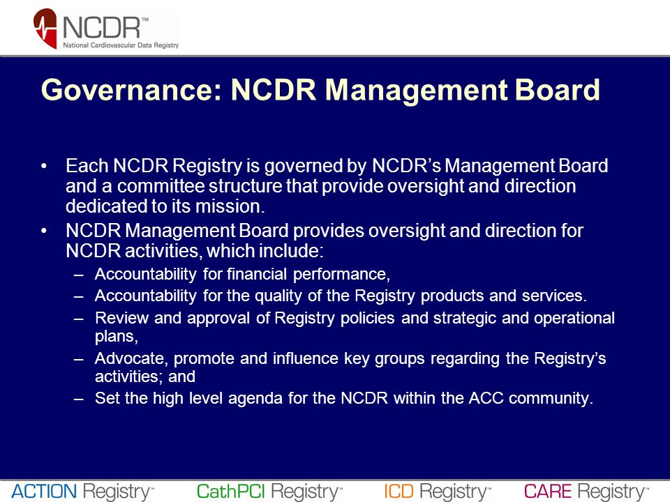 Governance: NCDR Management Board Each NCDR Registry is governed by NCDRs Management Board and a committee structure that provide oversight and direct