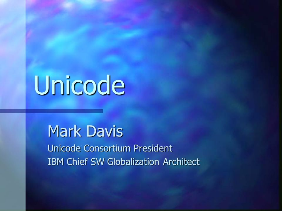 Unicode Mark Davis Unicode Consortium President IBM Chief SW Globalization Architect