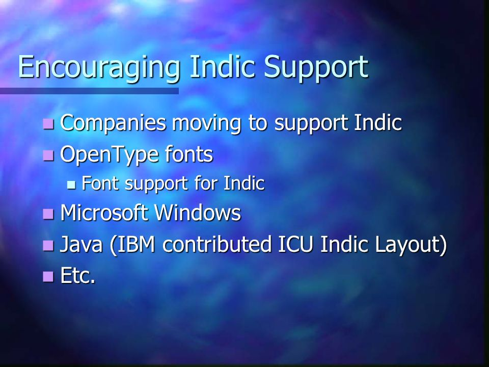 Encouraging Indic Support Companies moving to support Indic Companies moving to support Indic OpenType fonts OpenType fonts Font support for Indic Font support for Indic Microsoft Windows Microsoft Windows Java (IBM contributed ICU Indic Layout) Java (IBM contributed ICU Indic Layout) Etc.