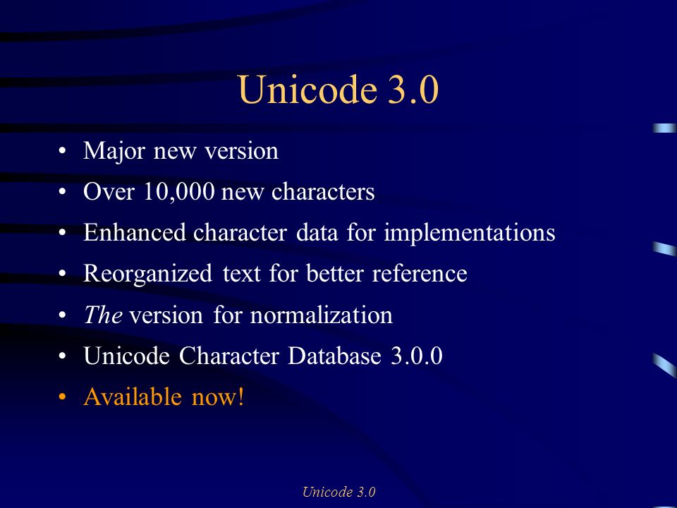 Unicode 3.0 Major new version Over 10,000 new characters Enhanced character data for implementations Reorganized text for better reference The version for normalization Unicode Character Database 3.0.0 Available now!