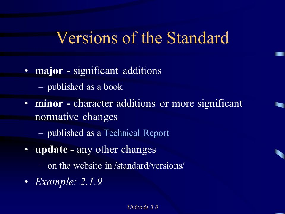 Unicode 3.0 Versions of the Standard major - significant additions –published as a book minor - character additions or more significant normative changes –published as a Technical ReportTechnical Report update - any other changes –on the website in /standard/versions/ Example: 2.1.9
