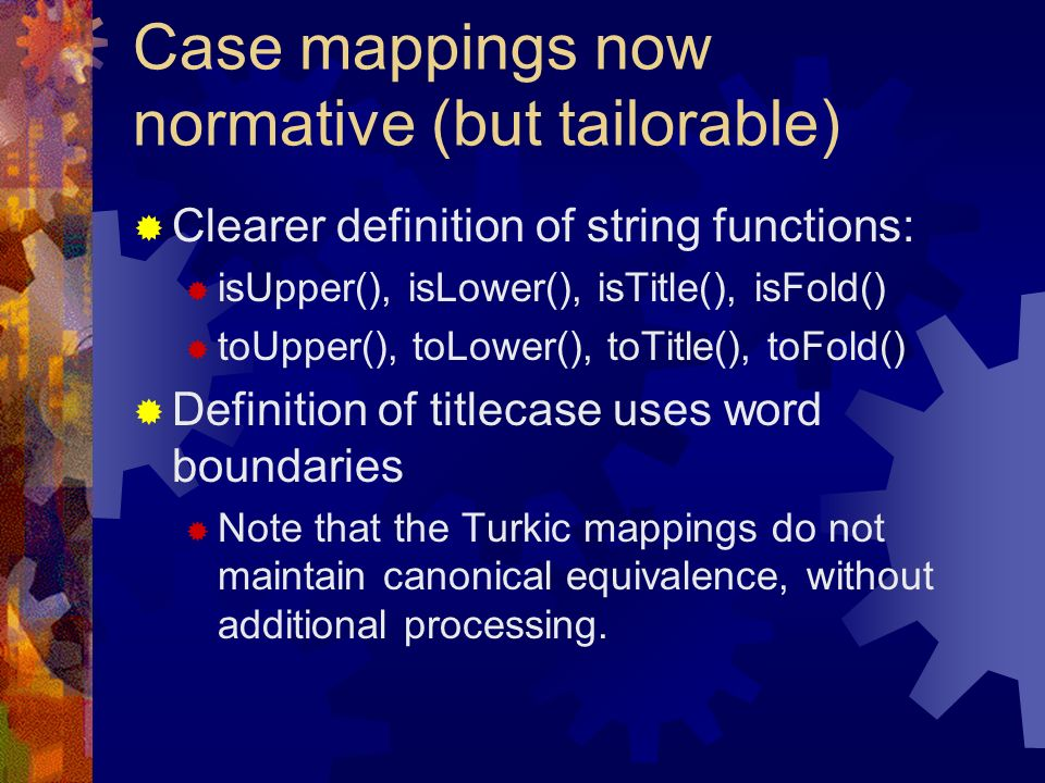 Case mappings now normative (but tailorable) Clearer definition of string functions: isUpper(), isLower(), isTitle(), isFold() toUpper(), toLower(), toTitle(), toFold() Definition of titlecase uses word boundaries Note that the Turkic mappings do not maintain canonical equivalence, without additional processing.
