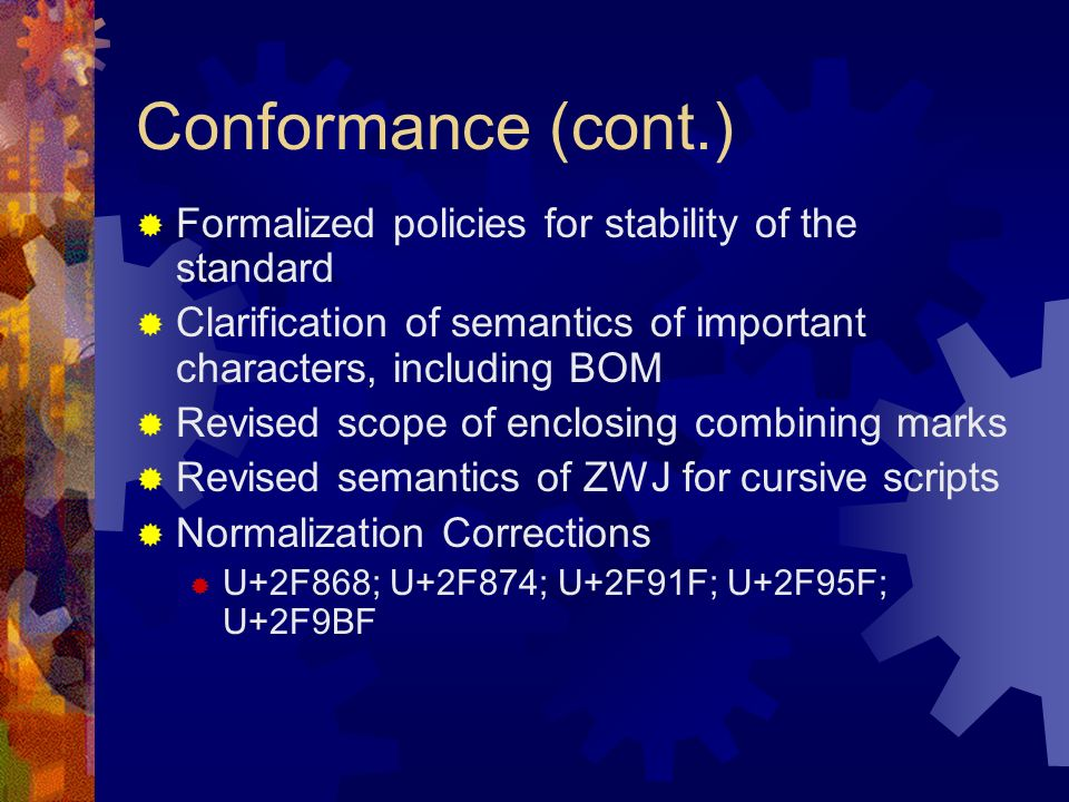 Conformance (cont.) Formalized policies for stability of the standard Clarification of semantics of important characters, including BOM Revised scope of enclosing combining marks Revised semantics of ZWJ for cursive scripts Normalization Corrections U+2F868; U+2F874; U+2F91F; U+2F95F; U+2F9BF