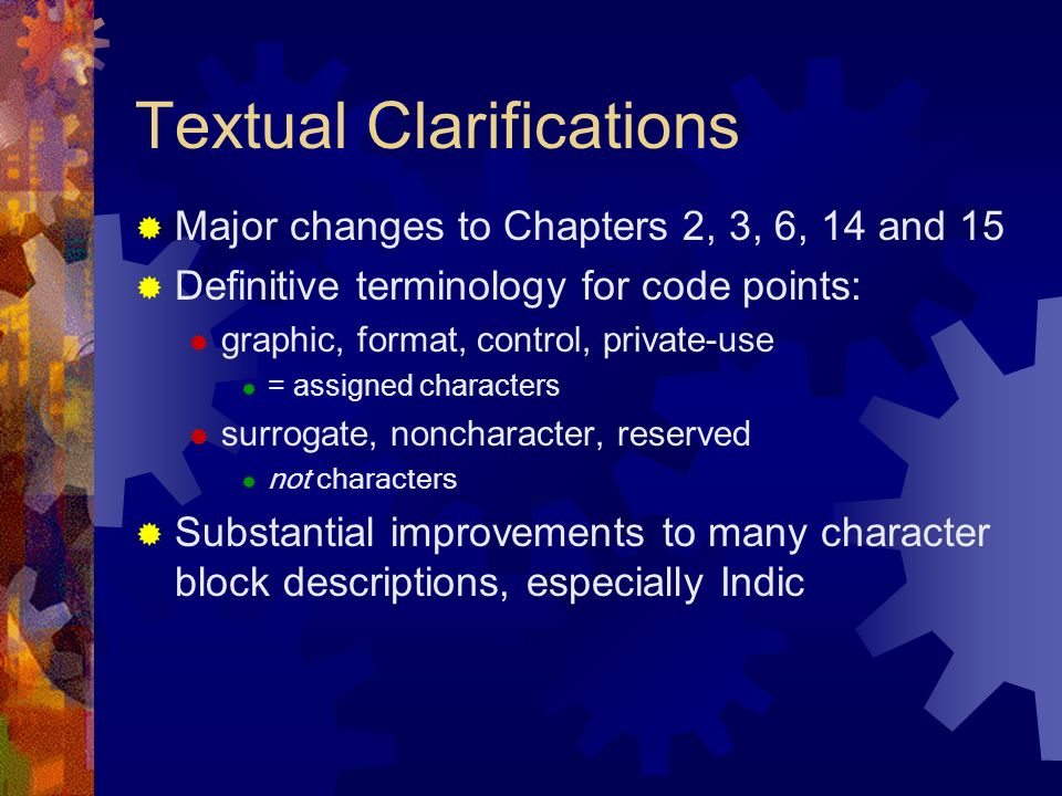 Textual Clarifications Major changes to Chapters 2, 3, 6, 14 and 15 Definitive terminology for code points: graphic, format, control, private-use = assigned characters surrogate, noncharacter, reserved not characters Substantial improvements to many character block descriptions, especially Indic