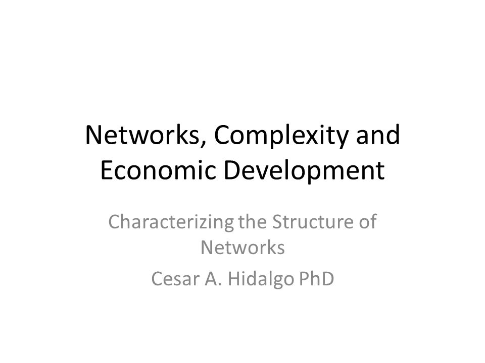 Networks, Complexity and Economic Development Characterizing the Structure of Networks Cesar A. Hidalgo PhD