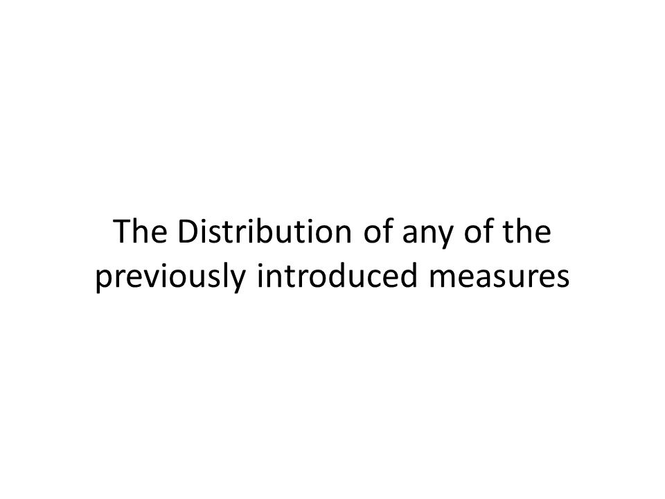 The Distribution of any of the previously introduced measures