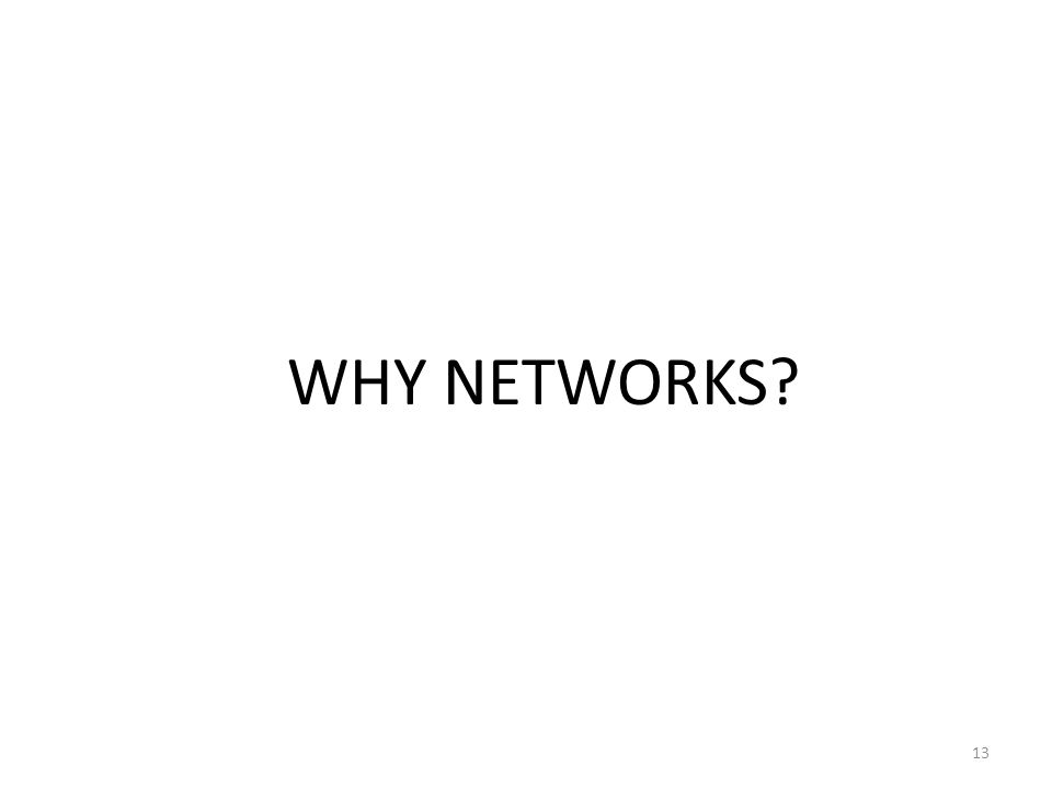 13 WHY NETWORKS?