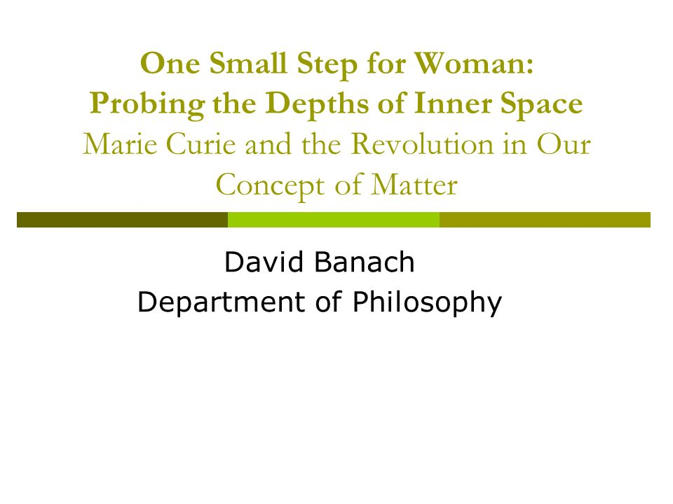 One Small Step for Woman: Probing the Depths of Inner Space Marie Curie and the Revolution in Our Concept of Matter David Banach Department of Philosophy