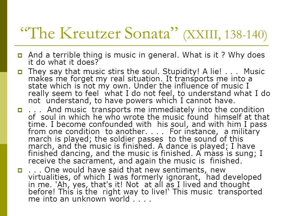 The Kreutzer Sonata (XXIII, 138-140) And a terrible thing is music in general. What is it ? Why does it do what it does? They say that music stirs the