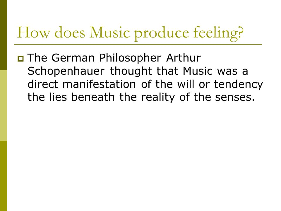 How does Music produce feeling? The German Philosopher Arthur Schopenhauer thought that Music was a direct manifestation of the will or tendency the l