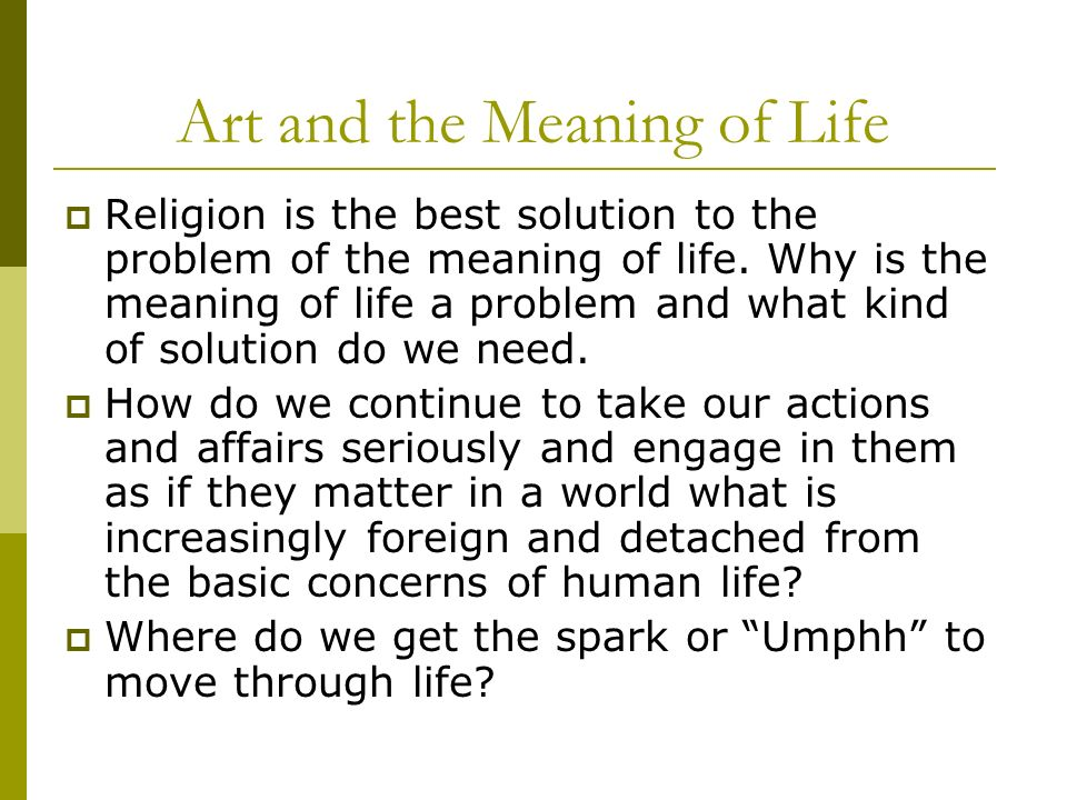Art and the Meaning of Life Religion is the best solution to the problem of the meaning of life. Why is the meaning of life a problem and what kind of