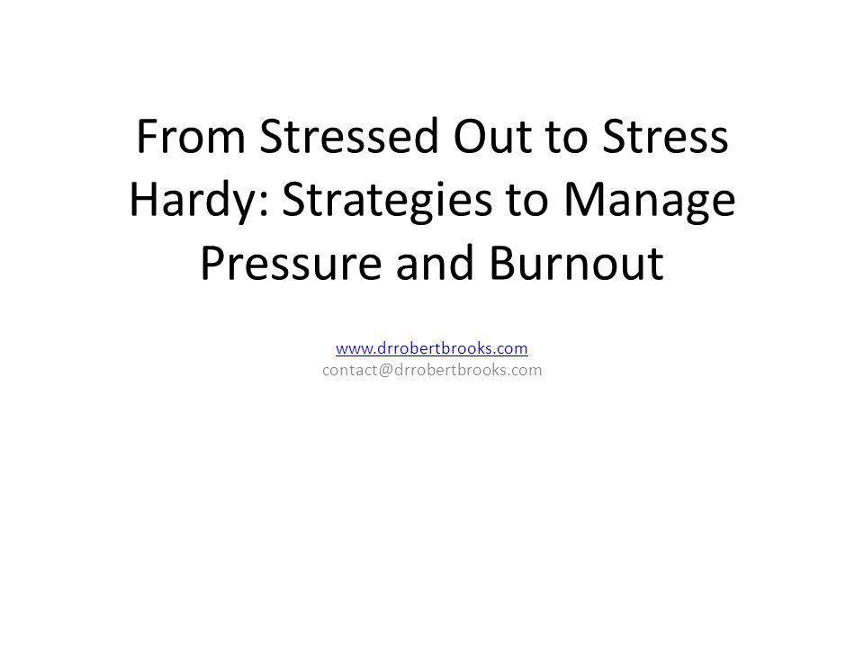 From Stressed Out to Stress Hardy: Strategies to Manage Pressure and Burnout www.drrobertbrooks.com contact@drrobertbrooks.com