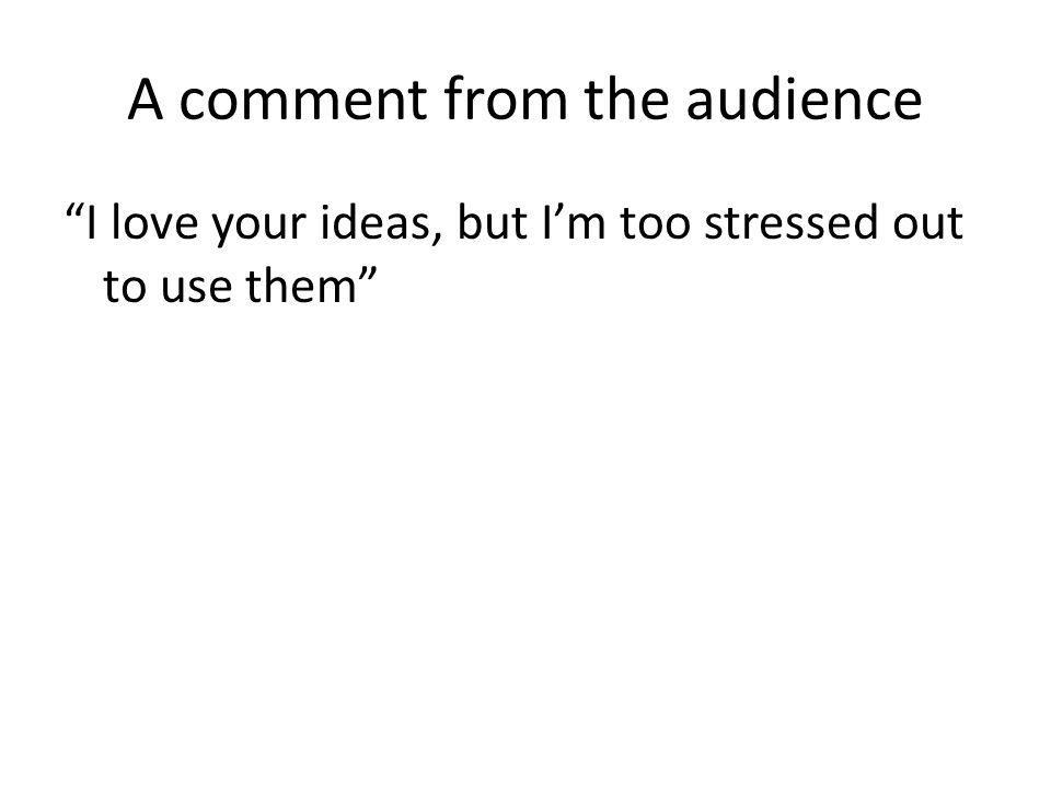 A comment from the audience I love your ideas, but Im too stressed out to use them