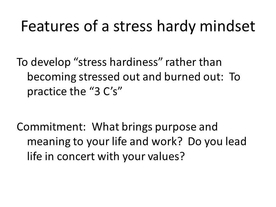 Features of a stress hardy mindset To develop stress hardiness rather than becoming stressed out and burned out: To practice the 3 Cs Commitment: What brings purpose and meaning to your life and work.