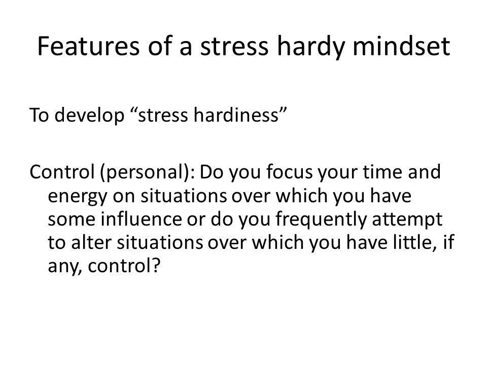 Features of a stress hardy mindset To develop stress hardiness Control (personal): Do you focus your time and energy on situations over which you have some influence or do you frequently attempt to alter situations over which you have little, if any, control?