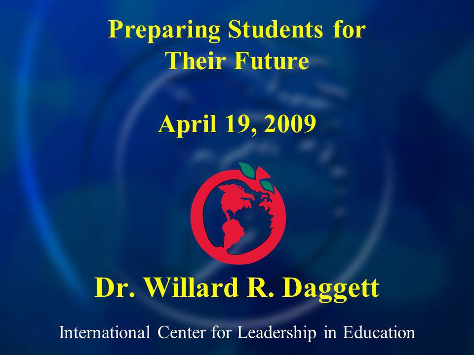 International Center for Leadership in Education Dr. Willard R. Daggett Preparing Students for Their Future April 19, 2009