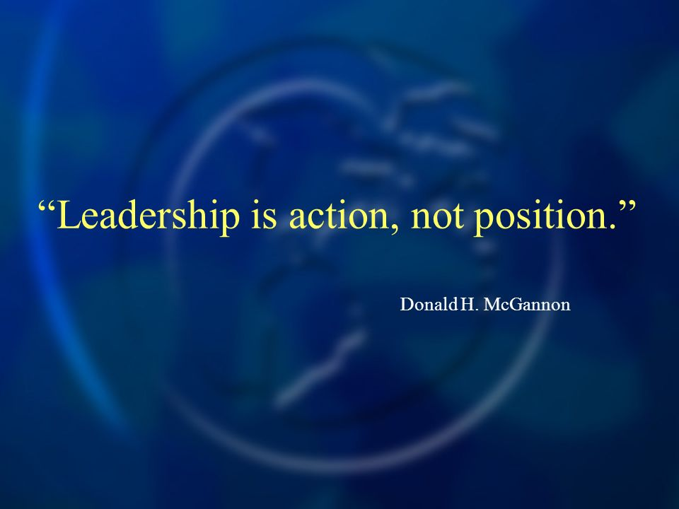 Leadership is action, not position. Donald H. McGannon