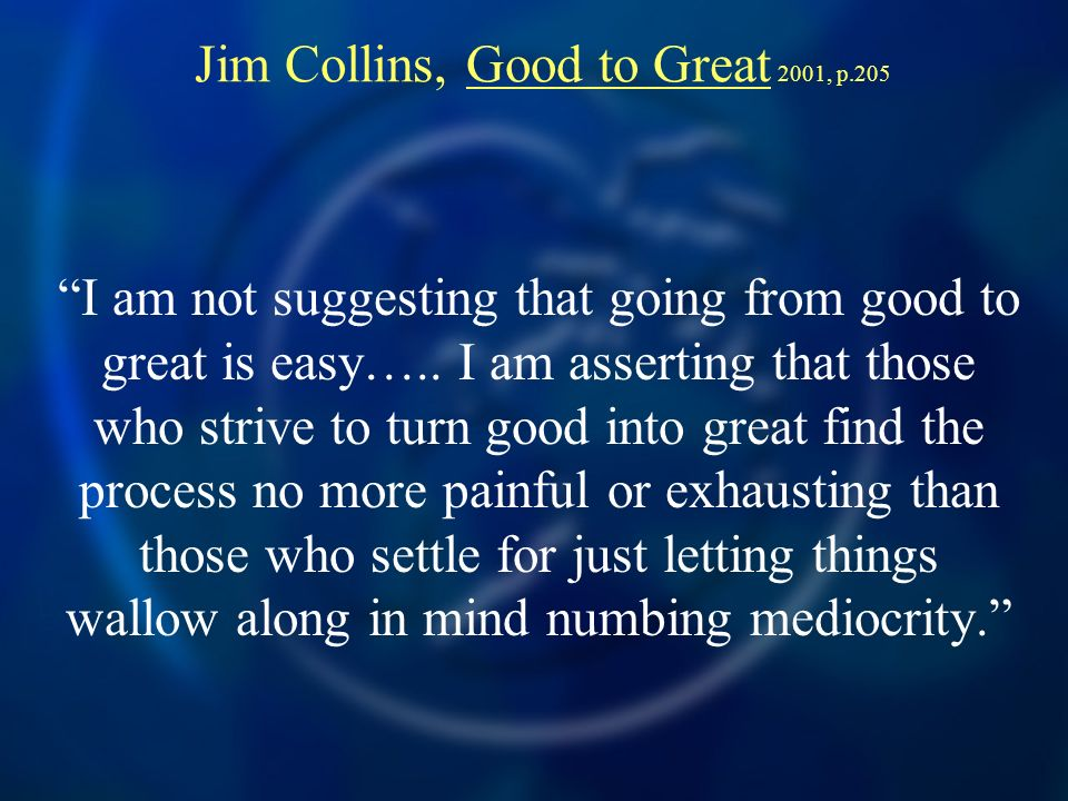 Jim Collins, Good to Great 2001, p.205 I am not suggesting that going from good to great is easy…..
