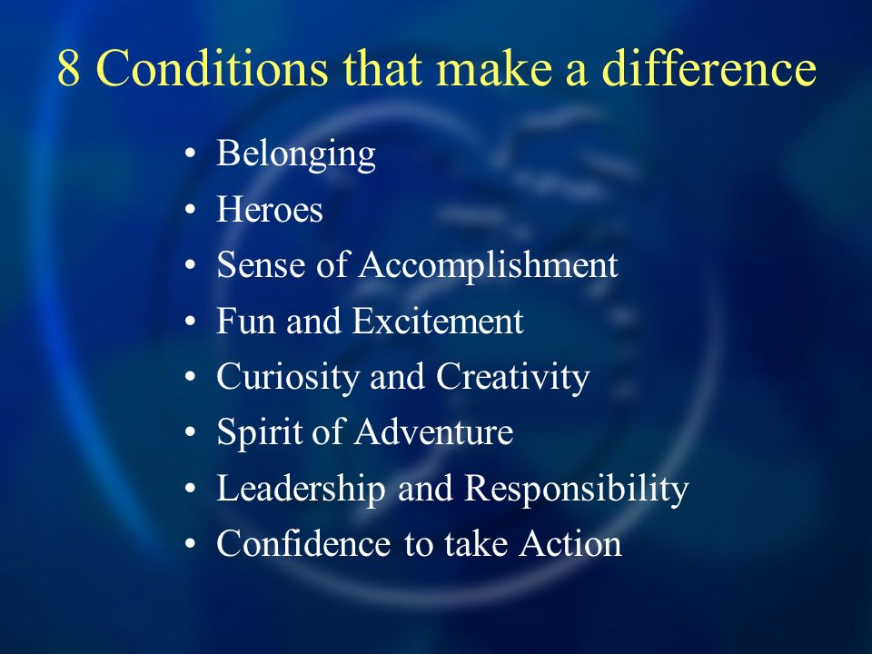 8 Conditions that make a difference Belonging Heroes Sense of Accomplishment Fun and Excitement Curiosity and Creativity Spirit of Adventure Leadership and Responsibility Confidence to take Action