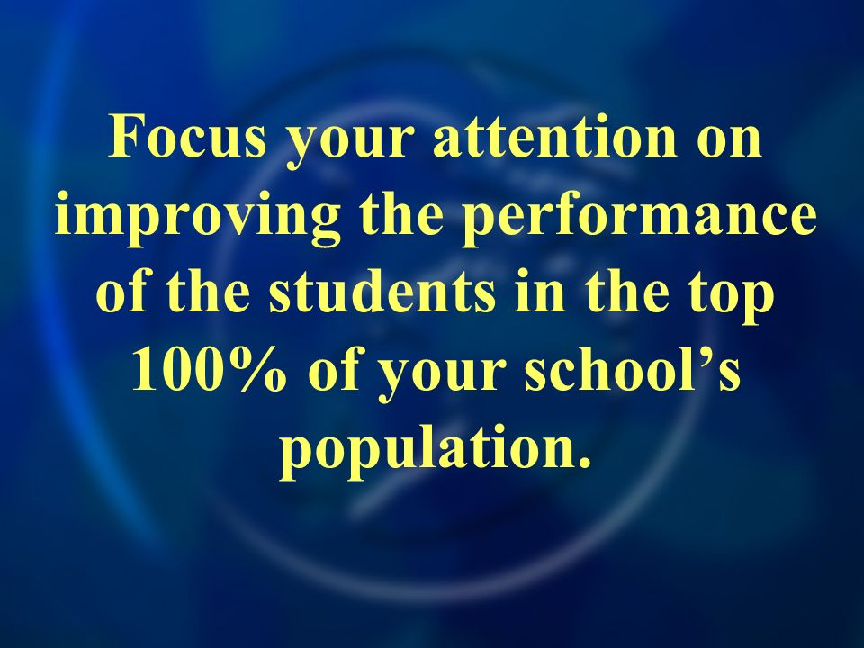 Focus your attention on improving the performance of the students in the top 100% of your schools population.