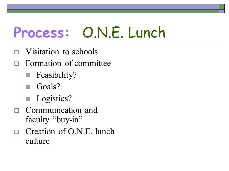 Process: O.N.E. Lunch Visitation to schools Formation of committee Feasibility? Goals? Logistics? Communication and faculty buy-in Creation of O.N.E.