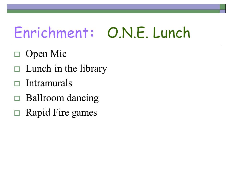 Enrichment: O.N.E. Lunch Open Mic Lunch in the library Intramurals Ballroom dancing Rapid Fire games
