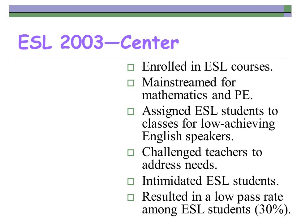 ESL 2003Center Enrolled in ESL courses. Mainstreamed for mathematics and PE. Assigned ESL students to classes for low-achieving English speakers. Chal