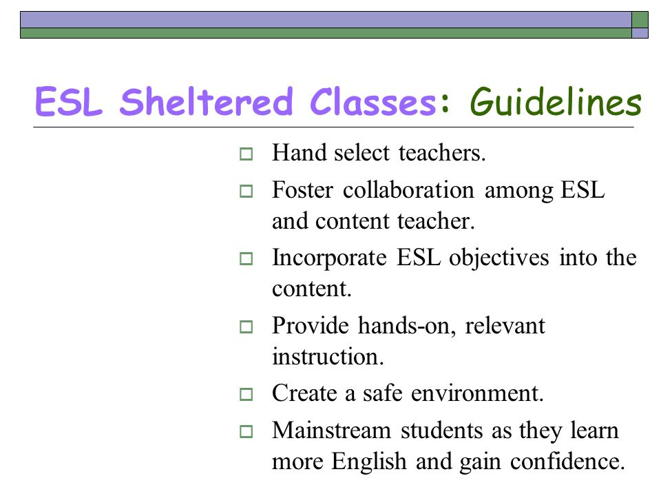 ESL Sheltered Classes: Guidelines Hand select teachers. Foster collaboration among ESL and content teacher. Incorporate ESL objectives into the conten