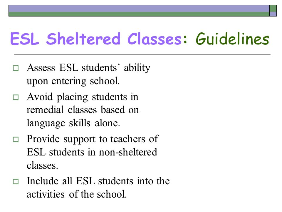 ESL Sheltered Classes: Guidelines Assess ESL students ability upon entering school. Avoid placing students in remedial classes based on language skill