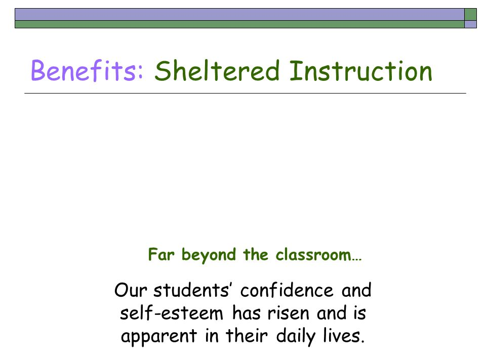 Benefits: Sheltered Instruction Far beyond the classroom… Our students confidence and self-esteem has risen and is apparent in their daily lives.