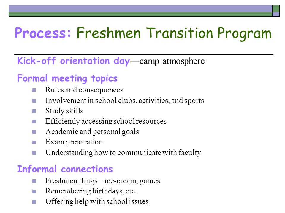 Process: Freshmen Transition Program Kick-off orientation day camp atmosphere Formal meeting topics Rules and consequences Involvement in school clubs