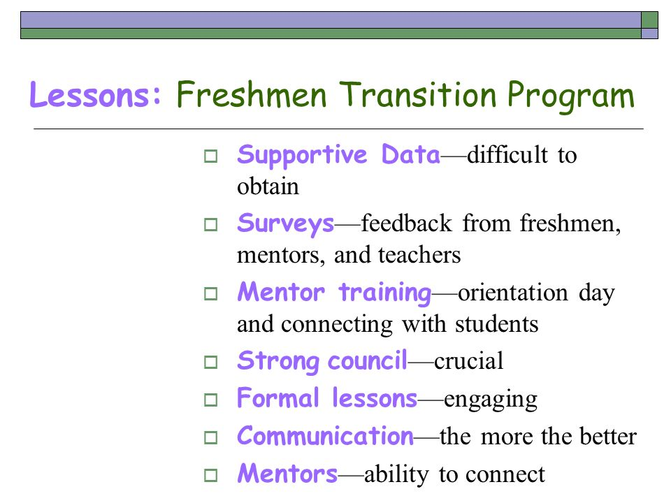 Lessons: Freshmen Transition Program Supportive Data difficult to obtain Surveys feedback from freshmen, mentors, and teachers Mentor training orienta