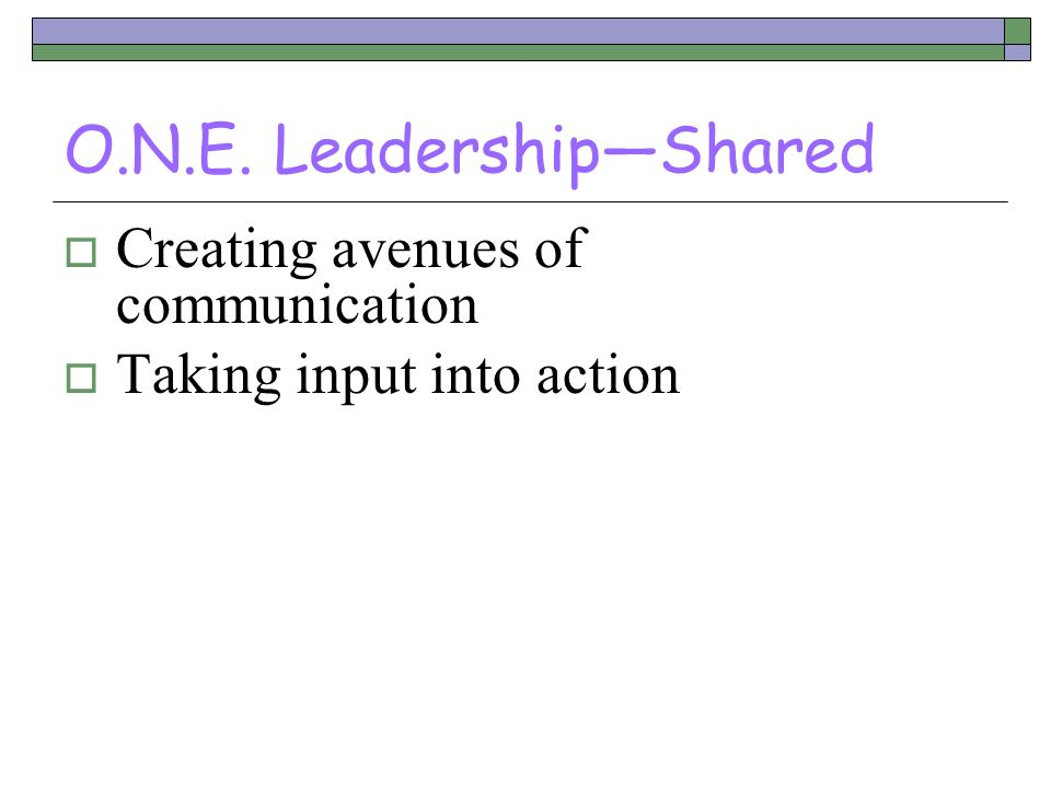 O.N.E. LeadershipShared Creating avenues of communication Taking input into action