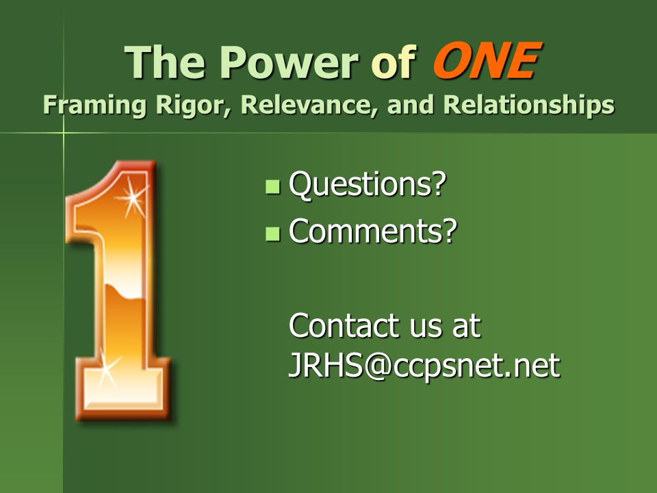 The Power of ONE Framing Rigor, Relevance, and Relationships Questions? Questions? Comments? Comments? Contact us at JRHS@ccpsnet.net
