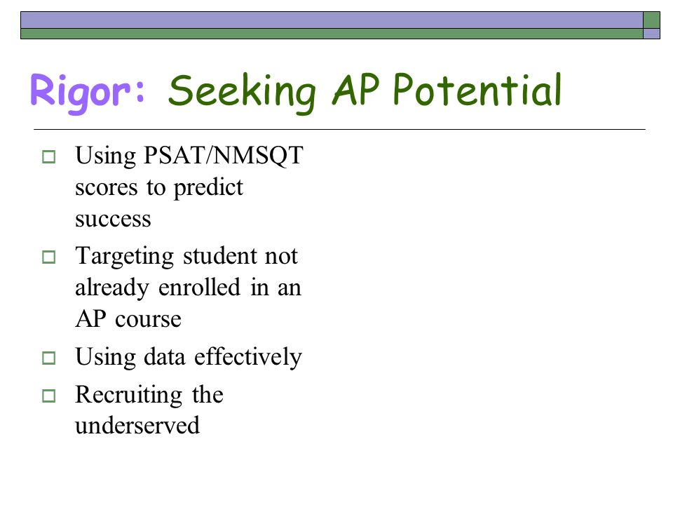 Rigor: Seeking AP Potential Using PSAT/NMSQT scores to predict success Targeting student not already enrolled in an AP course Using data effectively R