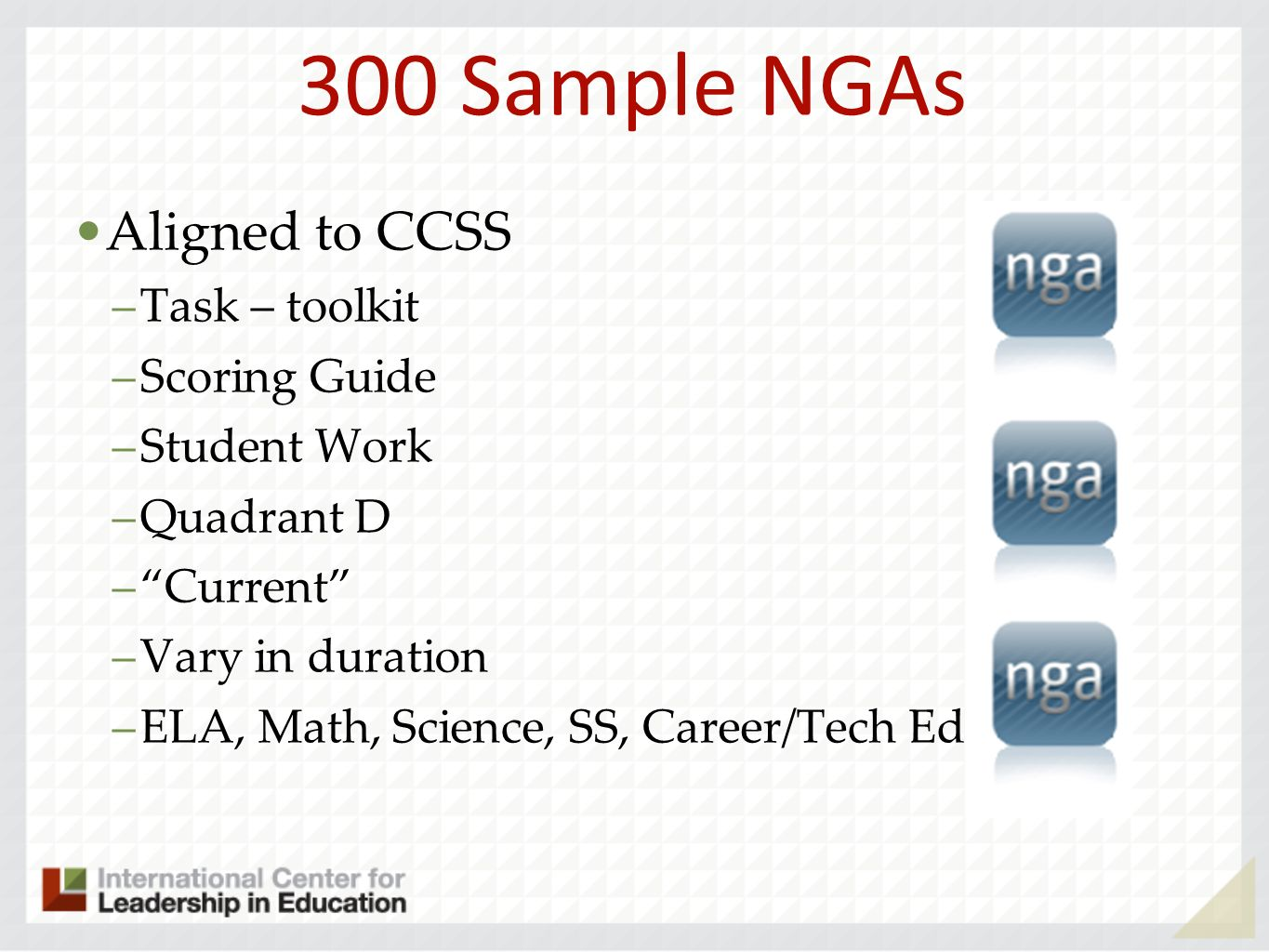 300 Sample NGAs Aligned to CCSS –Task – toolkit –Scoring Guide –Student Work –Quadrant D –Current –Vary in duration –ELA, Math, Science, SS, Career/Te