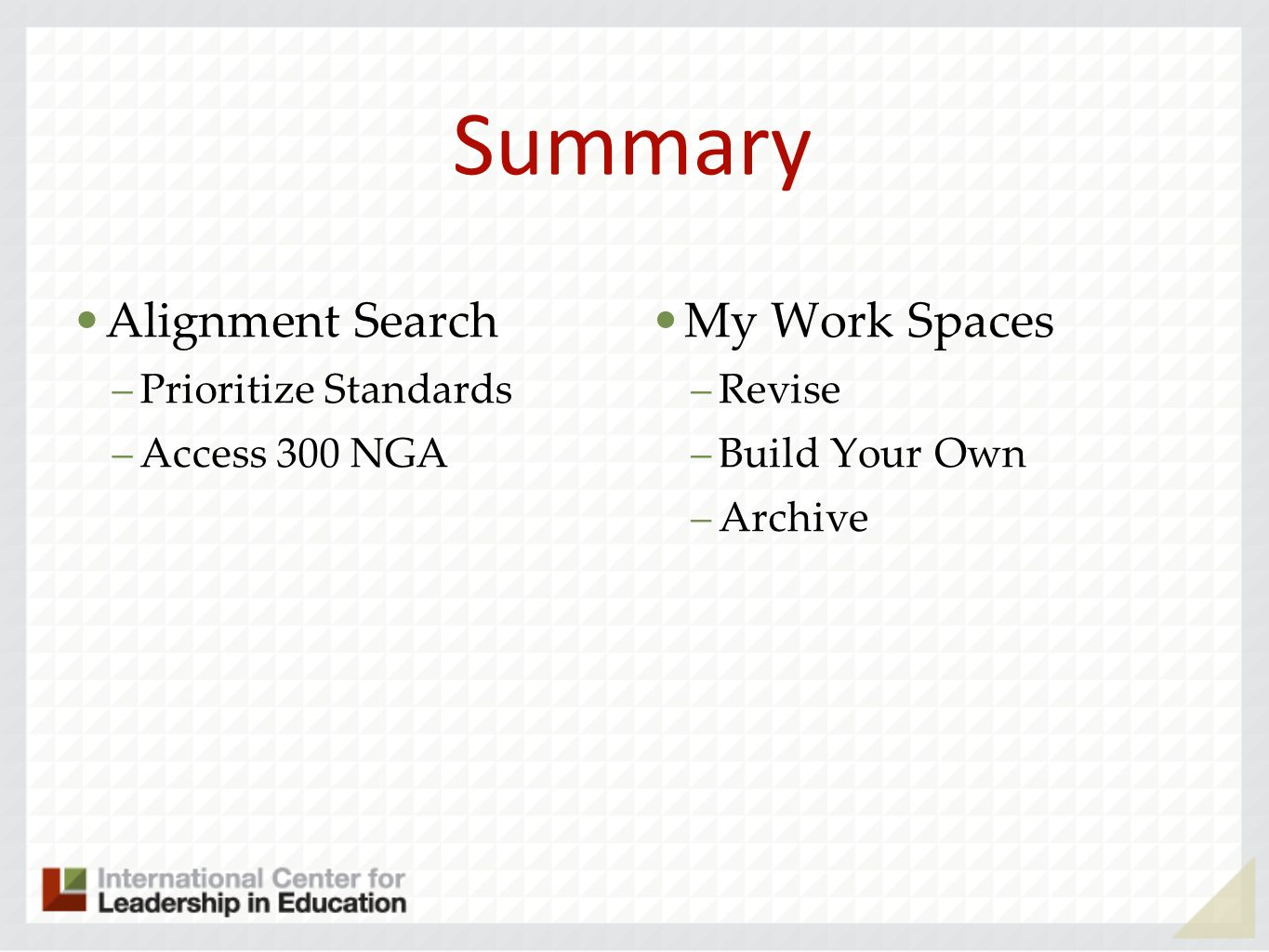Summary Alignment Search –Prioritize Standards –Access 300 NGA My Work Spaces –Revise –Build Your Own –Archive