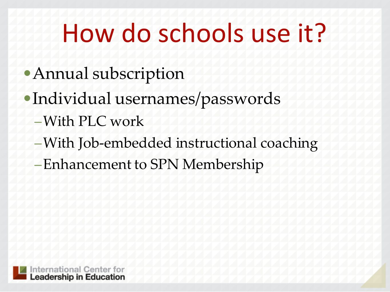 How do schools use it? Annual subscription Individual usernames/passwords –With PLC work –With Job-embedded instructional coaching –Enhancement to SPN
