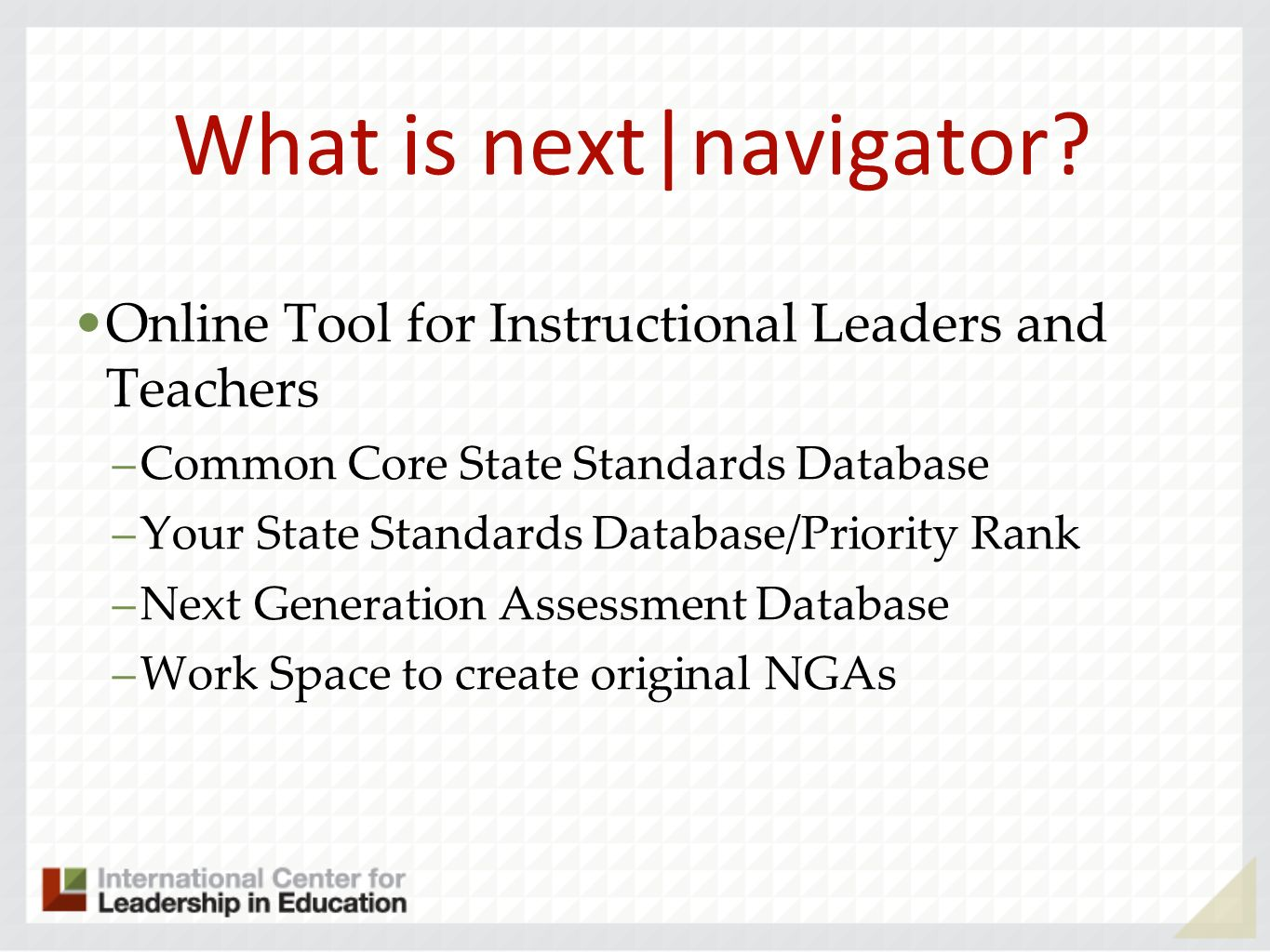 What is next|navigator? Online Tool for Instructional Leaders and Teachers –Common Core State Standards Database –Your State Standards Database/Priori