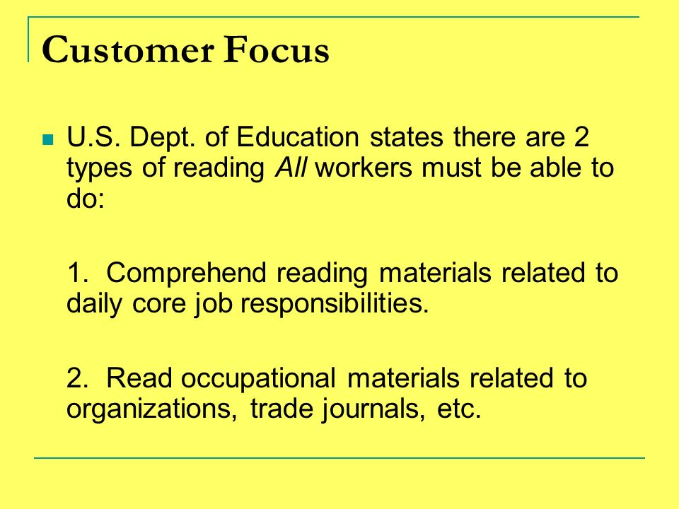 Customer Focus U.S. Dept. of Education states there are 2 types of reading All workers must be able to do: 1. Comprehend reading materials related to