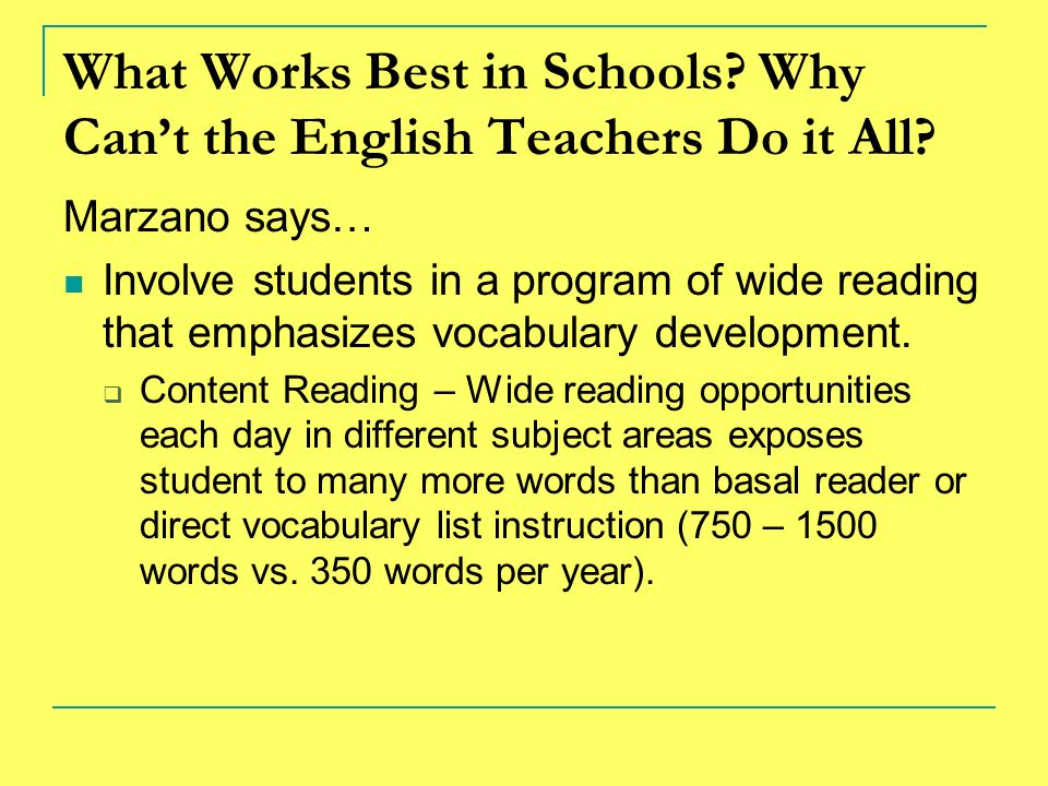 What Works Best in Schools? Why Cant the English Teachers Do it All? Marzano says… Involve students in a program of wide reading that emphasizes vocab