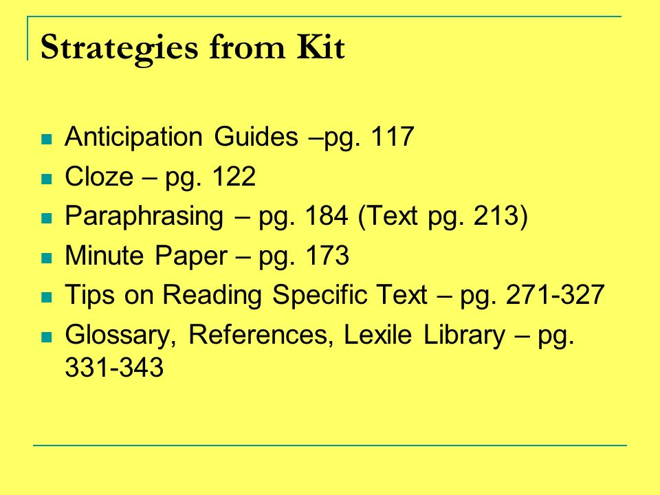 Strategies from Kit Anticipation Guides –pg. 117 Cloze – pg. 122 Paraphrasing – pg. 184 (Text pg. 213) Minute Paper – pg. 173 Tips on Reading Specific