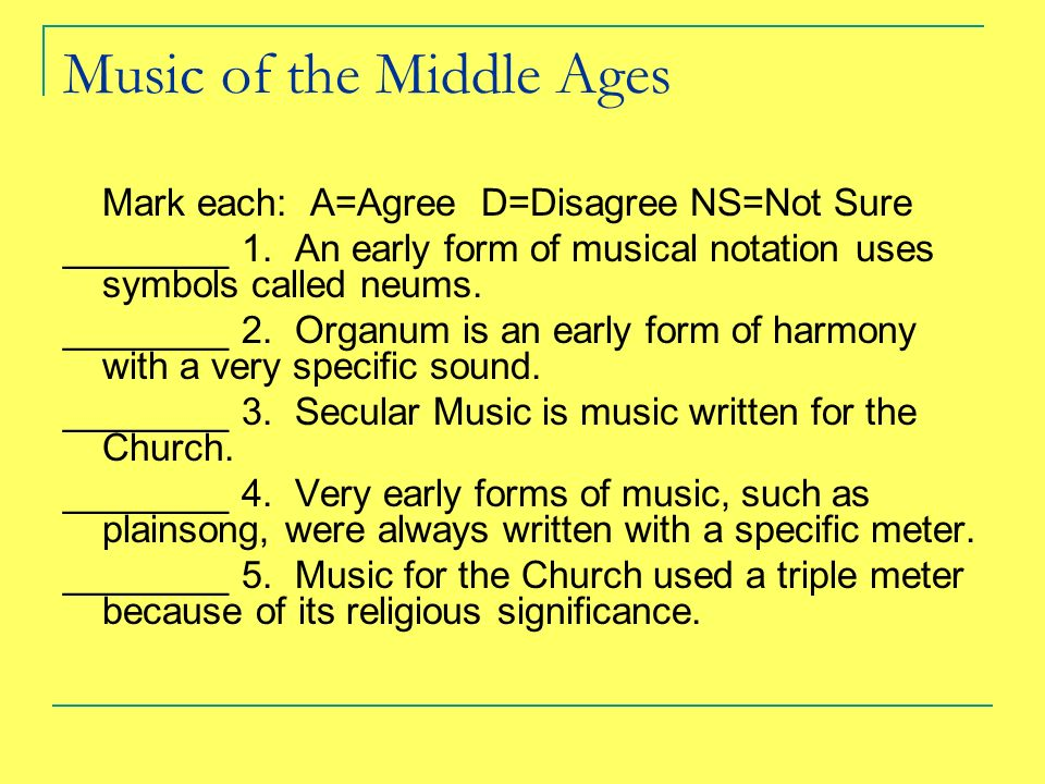 Music of the Middle Ages Mark each: A=AgreeD=DisagreeNS=Not Sure ________ 1. An early form of musical notation uses symbols called neums. ________ 2.