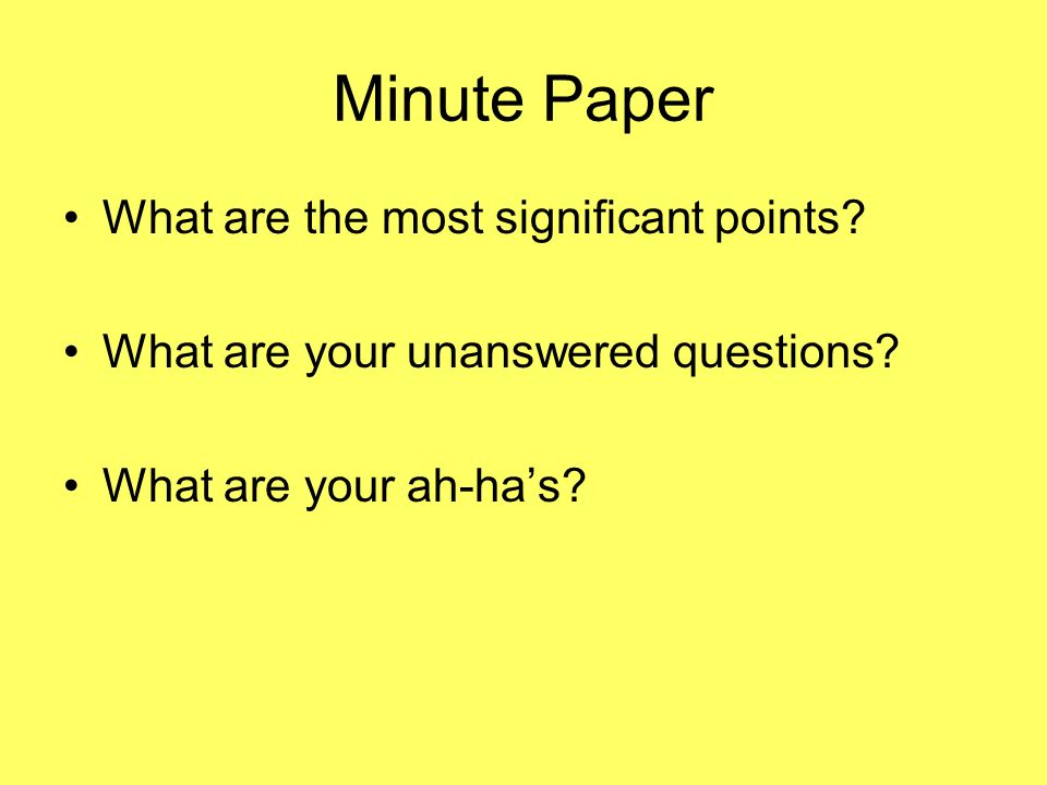 Minute Paper What are the most significant points? What are your unanswered questions? What are your ah-has?